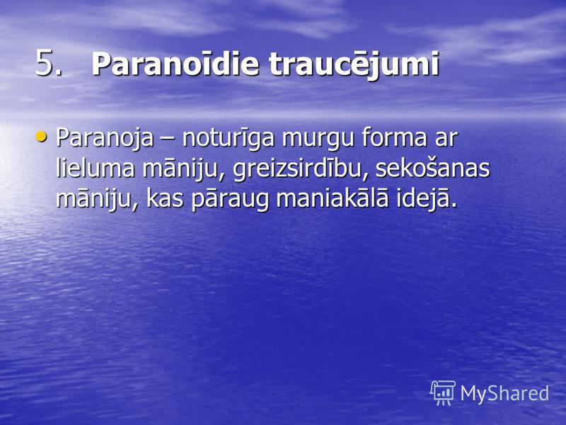 5. Paranoīdie traucējumi Paranoja – noturīga murgu forma ar lieluma māniju, greizsirdību, sekošanas māniju, kas pāraug maniakālā idejā. Paranoja – noturīga murgu forma ar lieluma māniju, greizsirdību, sekošanas māniju, kas pāraug maniakālā idejā.