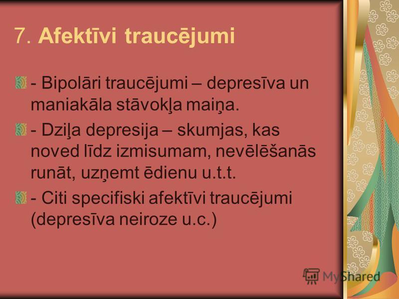 7. Afektīvi traucējumi - Bipolāri traucējumi – depresīva un maniakāla stāvokļa maiņa. - Dziļa depresija – skumjas, kas noved līdz izmisumam, nevēlēšanās runāt, uzņemt ēdienu u.t.t. - Citi specifiski afektīvi traucējumi (depresīva neiroze u.c.)