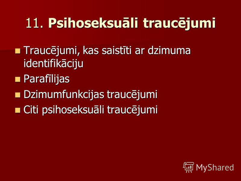 11. Psihoseksuāli traucējumi Traucējumi, kas saistīti ar dzimuma identifikāciju Traucējumi, kas saistīti ar dzimuma identifikāciju Parafīlijas Parafīlijas Dzimumfunkcijas traucējumi Dzimumfunkcijas traucējumi Citi psihoseksuāli traucējumi Citi psihos