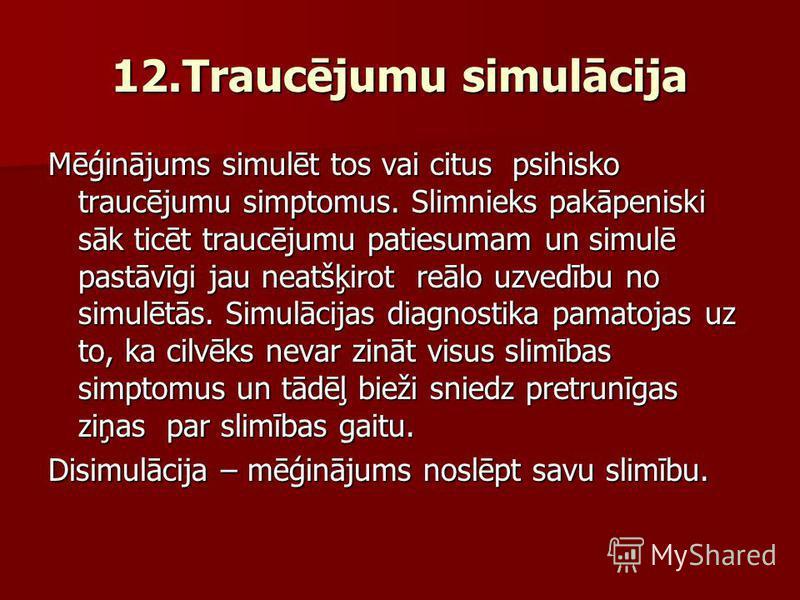 12.Traucējumu simulācija Mēģinājums simulēt tos vai citus psihisko traucējumu simptomus. Slimnieks pakāpeniski sāk ticēt traucējumu patiesumam un simulē pastāvīgi jau neatšķirot reālo uzvedību no simulētās. Simulācijas diagnostika pamatojas uz to, ka