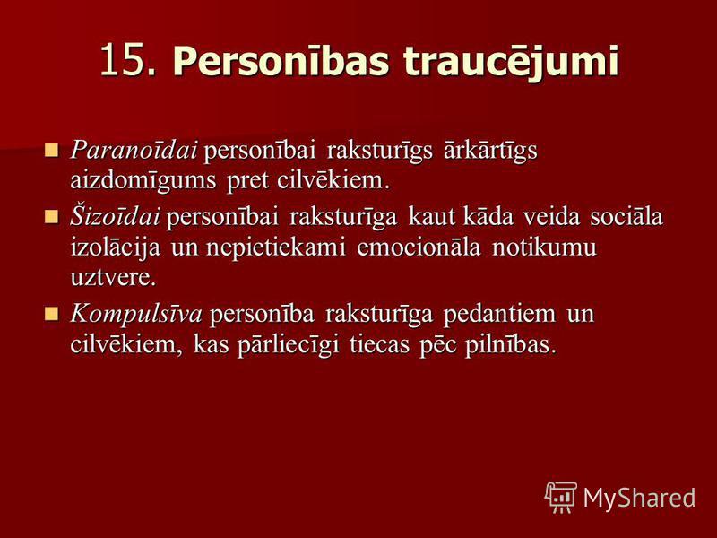 15. Personības traucējumi Paranoīdai personībai raksturīgs ārkārtīgs aizdomīgums pret cilvēkiem. Paranoīdai personībai raksturīgs ārkārtīgs aizdomīgums pret cilvēkiem. Šizoīdai personībai raksturīga kaut kāda veida sociāla izolācija un nepietiekami e