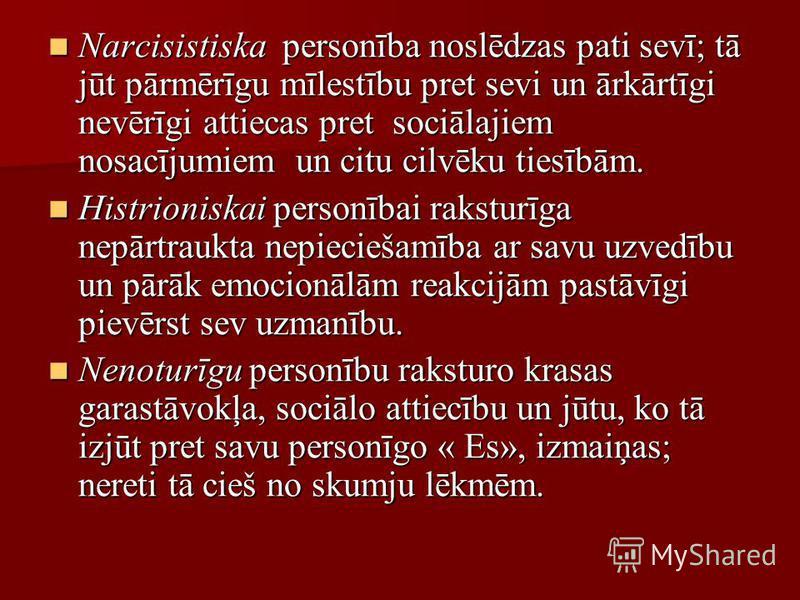 Narcisistiska personība noslēdzas pati sevī; tā jūt pārmērīgu mīlestību pret sevi un ārkārtīgi nevērīgi attiecas pret sociālajiem nosacījumiem un citu cilvēku tiesībām. Narcisistiska personība noslēdzas pati sevī; tā jūt pārmērīgu mīlestību pret sevi