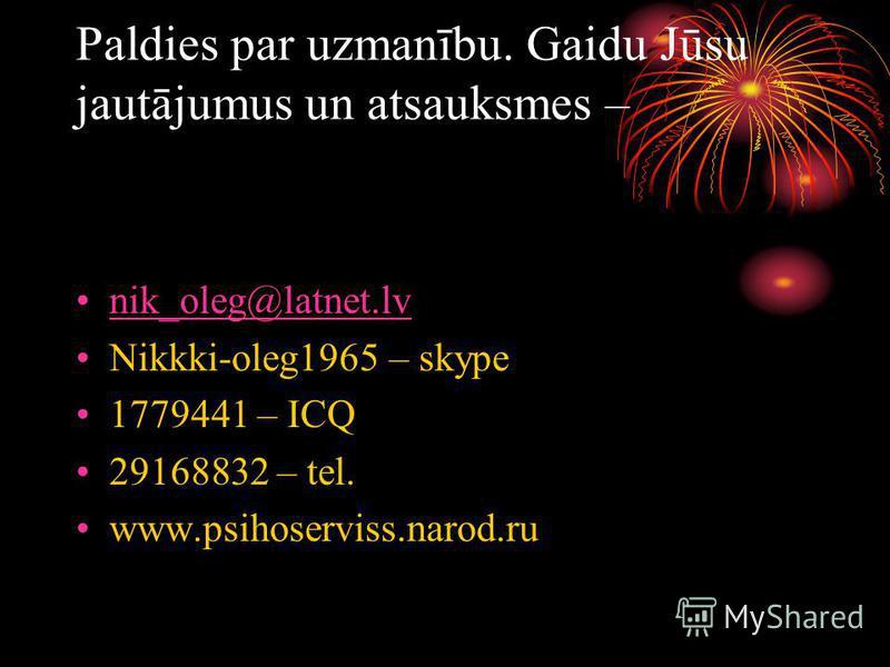 Paldies par uzmanību. Gaidu Jūsu jautājumus un atsauksmes – nik_oleg@latnet.lvik_oleg@latnet.lv Nikkki-oleg1965 – skype 1779441 – ICQ 29168832 – tel. www.psihoserviss.narod.ru