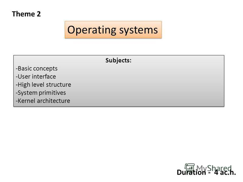 Theme 2 Operating systems Subjects: -Basic concepts -User interface -High level structure -System primitives -Kernel architecture Subjects: -Basic concepts -User interface -High level structure -System primitives -Kernel architecture Duration - 4 ac.
