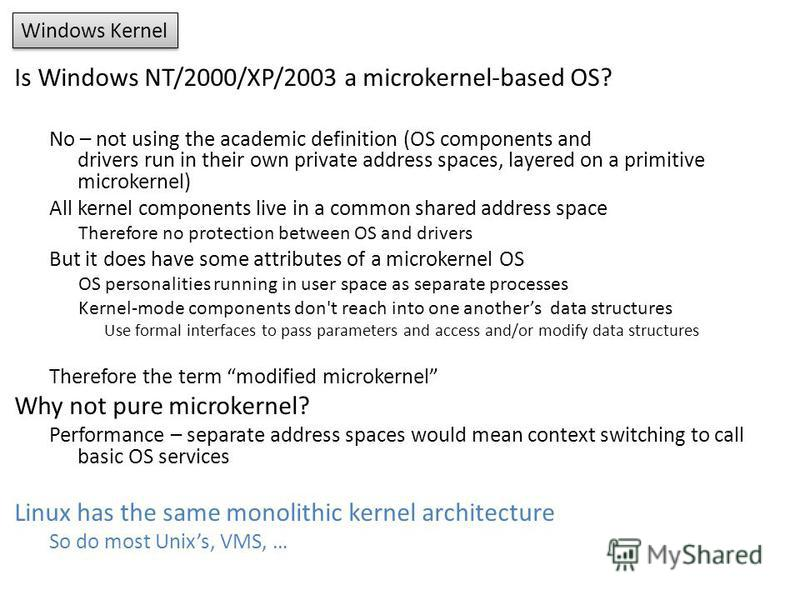 Windows Kernel Is Windows NT/2000/XP/2003 a microkernel-based OS? No – not using the academic definition (OS components and drivers run in their own private address spaces, layered on a primitive microkernel) All kernel components live in a common sh