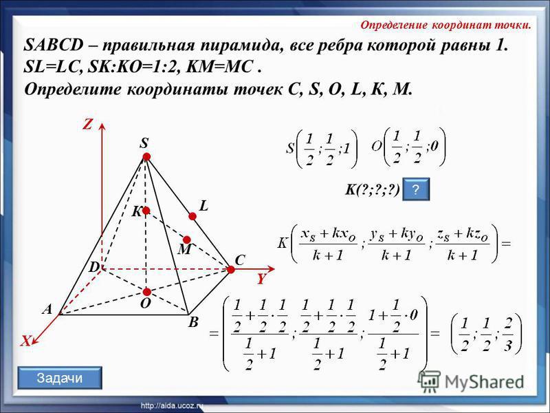 O К А В С D S L X Y Z Y М K(?;?;?) ? SABCD – правильная пирамида, все ребра которой равны 1. SL=LC, SK:KO=1:2, KM=MC. Определите координаты точек C, S, O, L, К, M. Определение координат точки. Задачи