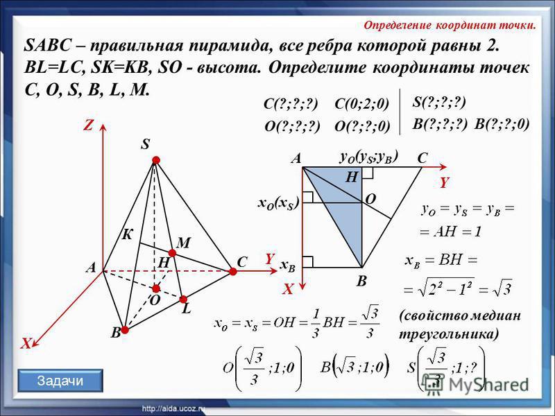 O К А SABC – правильная пирамида, все ребра которой равны 2. BL=LC, SK=KB, SO - высота. Определите координаты точек C, О, S, В, L, M. В С А S L X Z Y М C(0;2;0)C(?;?;?) X Y O x O (x S ) y O (y S ;у В ) В С H H (свойство медиан треугольника) О(?;?;?)О