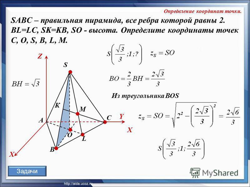 O К А В С S L X Z Y М X SABC – правильная пирамида, все ребра которой равны 2. BL=LC, SK=KB, SO - высота. Определите координаты точек C, О, S, В, L, M. Определение координат точки. Из треугольника ВОS Задачи