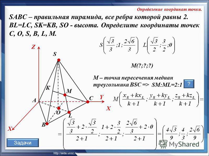 O К А В С S L X Z Y М X М – точка пересечения медиан треугольника BSC => М(?;?;?) SМ:ML=2:1 ? SABC – правильная пирамида, все ребра которой равны 2. BL=LC, SK=KB, SO - высота. Определите координаты точек C, О, S, В, L, M. Определение координат точки.