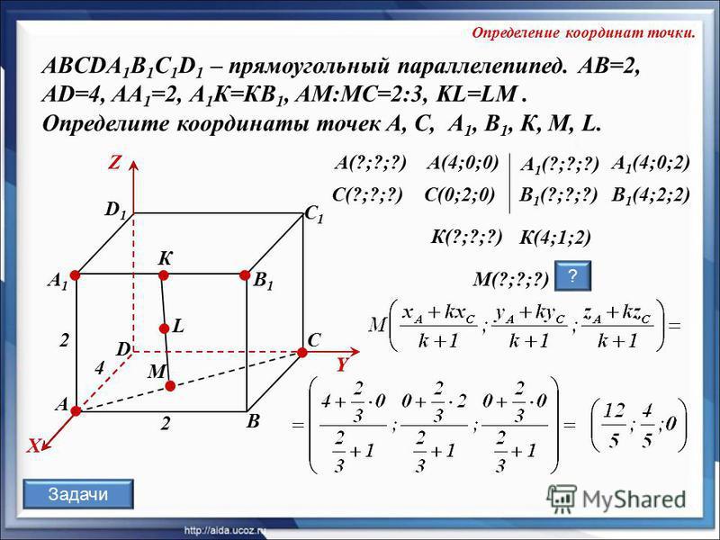 L К А В С D А1А1 D1D1 С1С1 В1В1 X Y Z Y А 1 (4;0;2) 2 2 4 B 1 (?;?;?)B 1 (4;2;2) М К(?;?;?) C(?;?;?)C(0;2;0) К(4;1;2) А 1 (?;?;?) А(?;?;?)А(4;0;0) M(?;?;?) ABCDA 1 B 1 C 1 D 1 – прямоугольный параллелепипед. AB=2, AD=4, AA 1 =2, А 1 К=КВ 1, АМ:МС=2:3