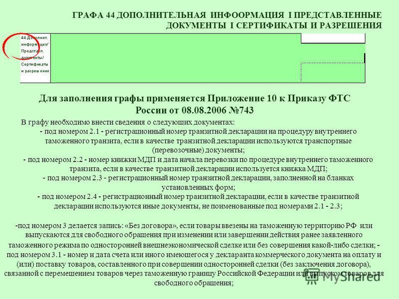 ГРАФА 44 ДОПОЛНИТЕЛЬНАЯ ИНФООРМАЦИЯ I ПРЕДСТАВЛЕННЫЕ ДОКУМЕНТЫ I СЕРТИФИКАТЫ И РАЗРЕШЕНИЯ В графу необходимо внести сведения о следующих документах: - под номером 2.1 - регистрационный номер транзитной декларации на процедуру внутреннего таможенного