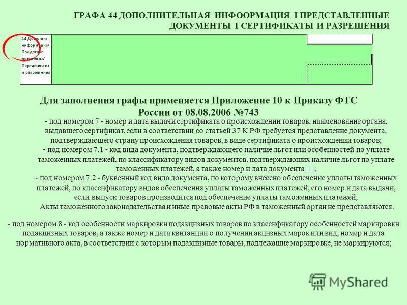 ГРАФА 44 ДОПОЛНИТЕЛЬНАЯ ИНФООРМАЦИЯ I ПРЕДСТАВЛЕННЫЕ ДОКУМЕНТЫ I СЕРТИФИКАТЫ И РАЗРЕШЕНИЯ - под номером 7 - номер и дата выдачи сертификата о происхождении товаров, наименование органа, выдавшего сертификат, если в соответствии со статьей 37 К РФ тре