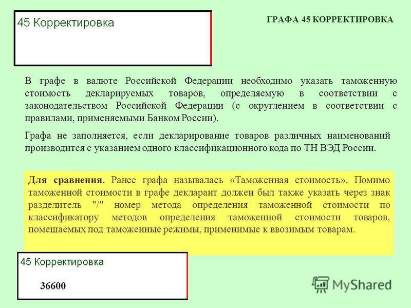 ГРАФА 45 КОРРЕКТИРОВКА В графе в валюте Российской Федерации необходимо указать таможенную стоимость декларируемых товаров, определяемую в соответствии с законодательством Российской Федерации (с округлением в соответствии с правилами, применяемыми Б