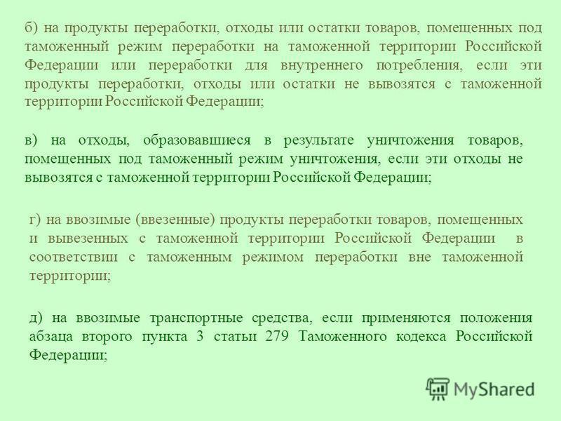 б) на продукты переработки, отходы или остатки товаров, помещенных под таможенный режим переработки на таможенной территории Российской Федерации или переработки для внутреннего потребления, если эти продукты переработки, отходы или остатки не вывозя