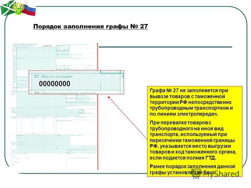 Порядок заполнения графы 27 Графа 27 не заполняется при вывозе товаров с таможенной территории РФ непосредственно трубопроводным транспортном и по линиям электропередач. При перевалке товаров с трубопроводного на иной вид транспорта, используемый при