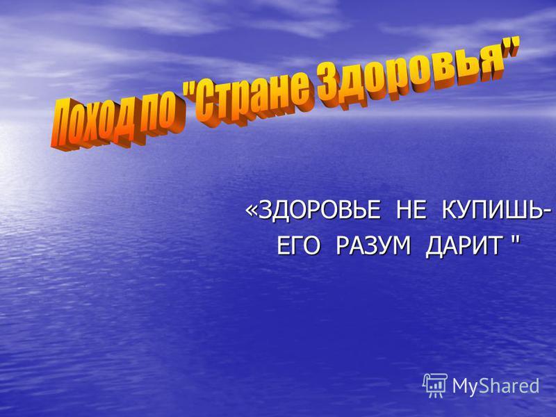 «ЗДОРОВЬЕ НЕ КУПИШЬ- ЕГО РАЗУМ ДАРИТ