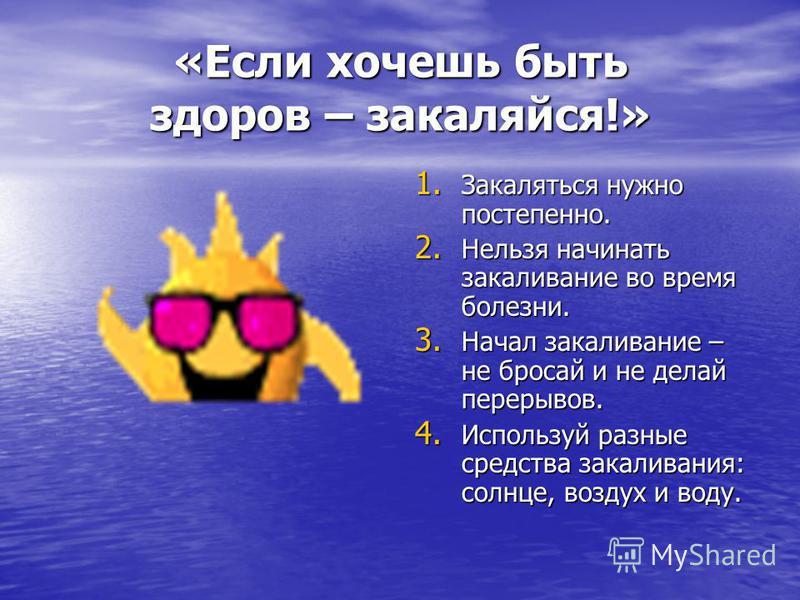 «Если хочешь быть здоров – закаляйся!» 1. Закаляться нужно постепенно. 2. Нельзя начинать закаливание во время болезни. 3. Начал закаливание – не бросай и не делай перерывов. 4. Используй разные средства закаливания: солнце, воздух и воду.