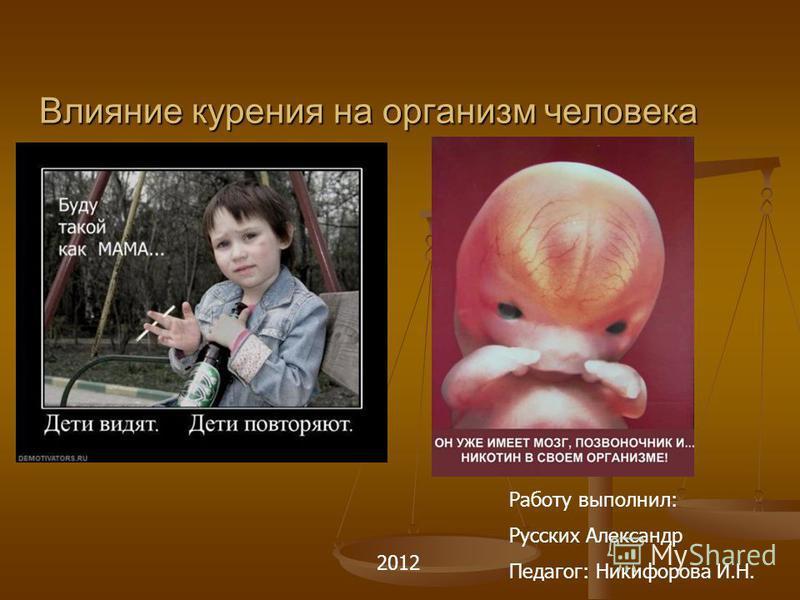 Влияние курения на организм человека Работу выполнил: Русских Александр Педагог: Никифорова И.Н. 2012