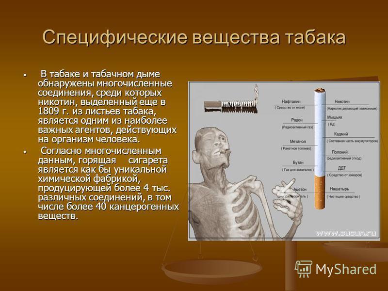 Специфические вещества табака В табаке и табачном дыме обнаружены многочисленные соединения, среди которых никотин, выделенный еще в 1809 г. из листьев табака, является одним из наиболее важных агентов, действующих на организм человека. В табаке и та