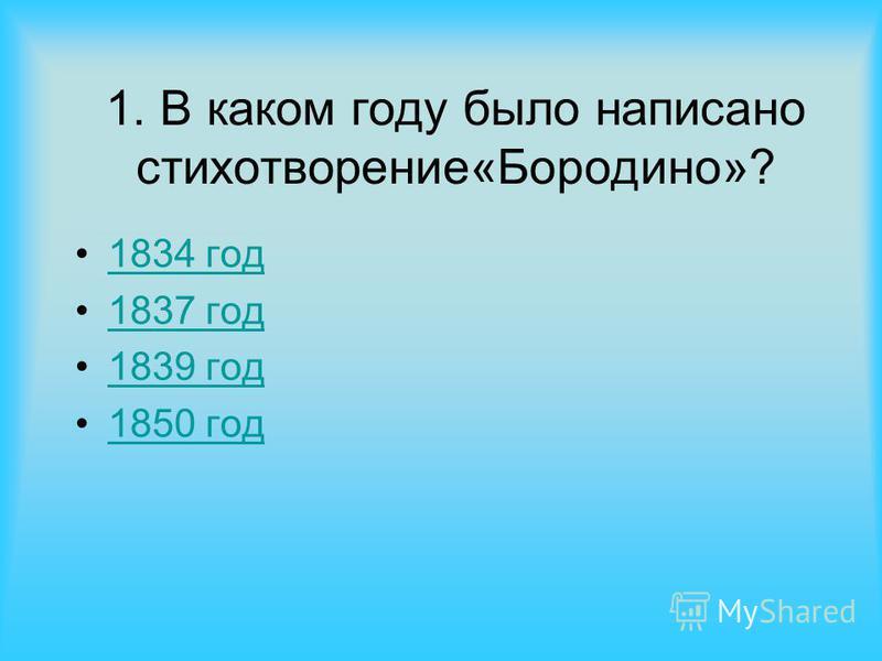 1. В каком году было написано стихотворение«Бородино»? 1834 год 1837 год 1839 год 1850 год