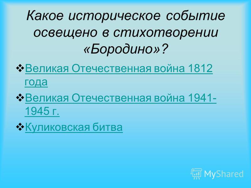 Какое историческое событие освещено в стихотворении «Бородино»? Великая Отечественная война 1812 года Великая Отечественная война 1812 года Великая Отечественная война 1941- 1945 г. Великая Отечественная война 1941- 1945 г. Куликовская битва
