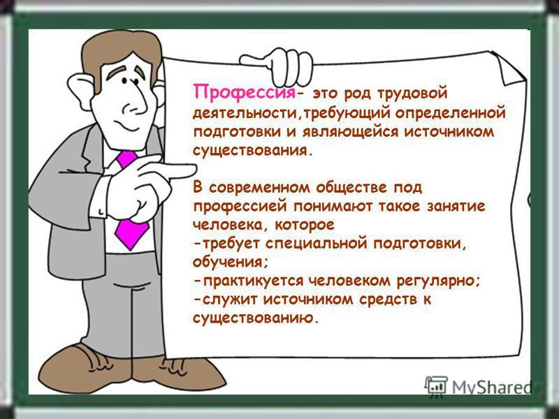 Профессия - это род трудовой деятельности,требующий определенной подготовки и являющейся источником существования. В современном обществе под профессией понимают такое занятие человека, которое -требует специальной подготовки, обучения; -практикуется