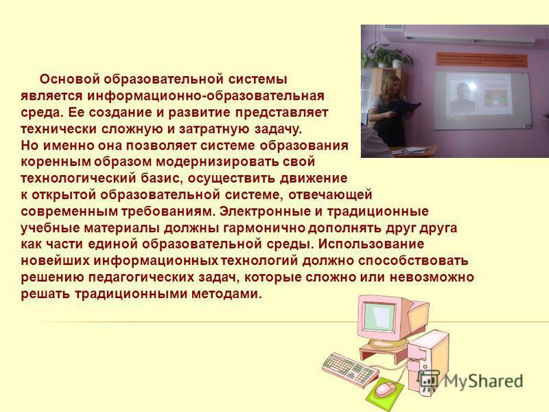 Основой образовательной системы является информационно-образовательная среда. Ее создание и развитие представляет технически сложную и затратную задачу. Но именно она позволяет системе образования коренным образом модернизировать свой технологический