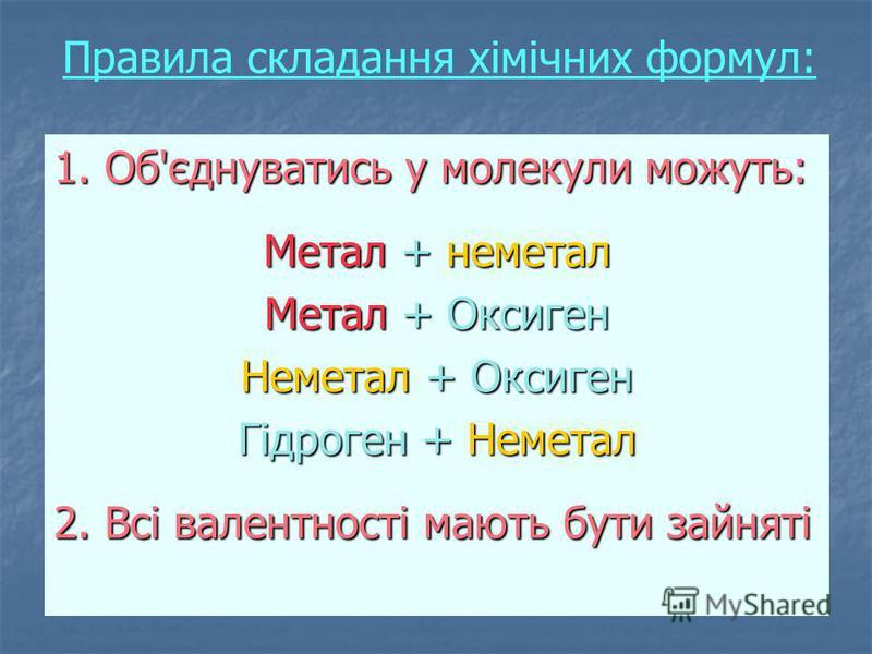 Правила складання хімічних формул: 1. Об'єднуватись у молекули можуть: Метал + неметал Метал + Оксиген Неметал + Оксиген Гідроген + Неметал 2. Всі валентності мають бути зайняті