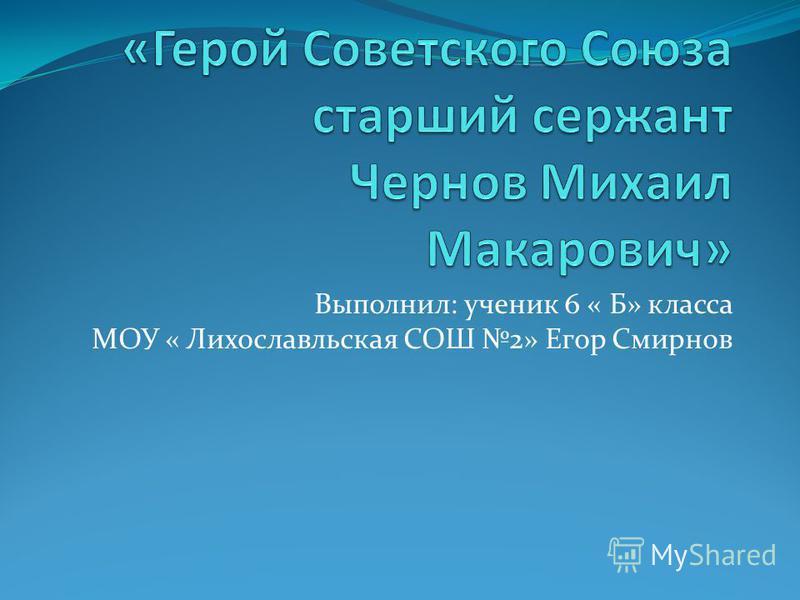 Выполнил: ученик 6 « Б» класса МОУ « Лихославльская СОШ 2» Егор Смирнов