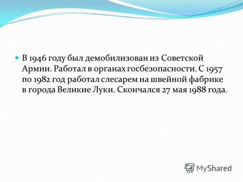 В 1946 году был демобилизован из Советской Армии. Работал в органах госбезопасности. С 1957 по 1982 год работал слесарем на швейной фабрике в города Великие Луки. Скончался 27 мая 1988 года.