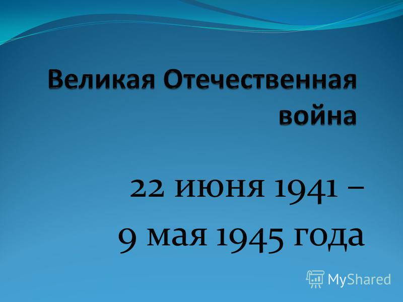 22 июня 1941 – 9 мая 1945 года