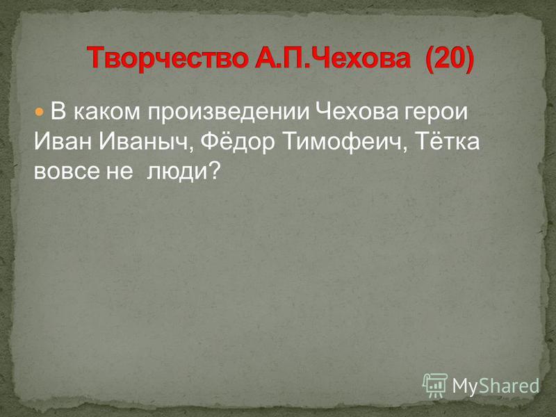 В каком произведении Чехова герои Иван Иваныч, Фёдор Тимофеич, Тётка вовсе не люди?