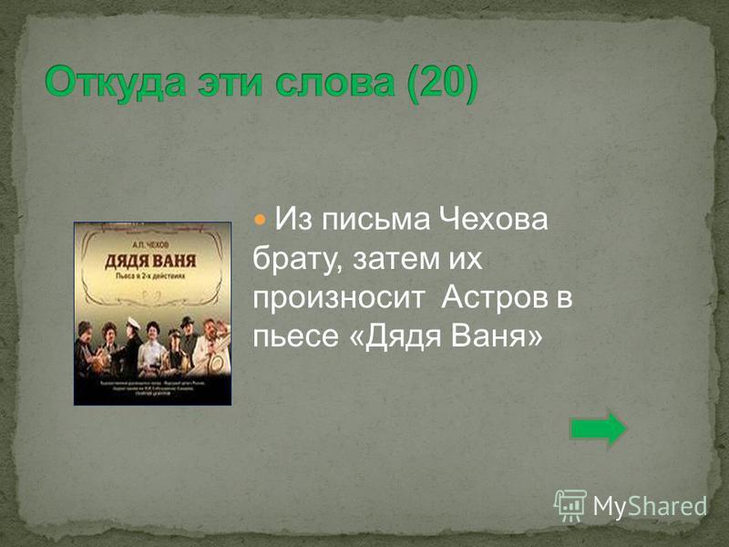Из письма Чехова брату, затем их произносит Астров в пьесе «Дядя Ваня»
