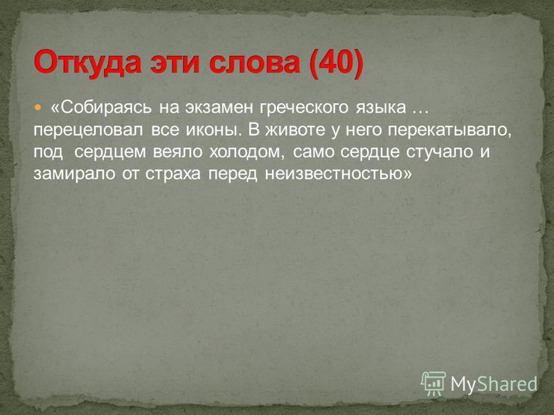 «Собираясь на экзамен греческого языка … перецеловал все иконы. В животе у него перекатывало, под сердцем веяло холодом, само сердце стучало и замирало от страха перед неизвестностью»
