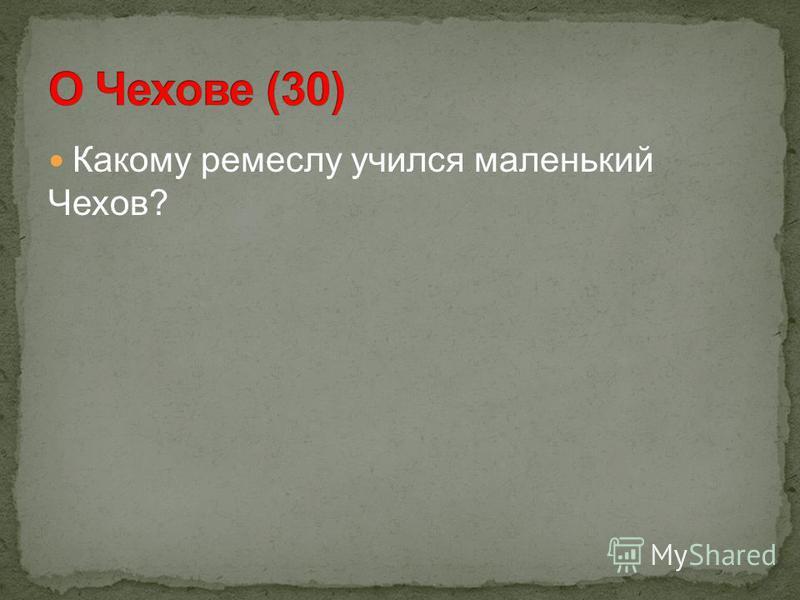 Какому ремеслу учился маленький Чехов?