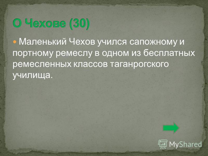 Маленький Чехов учился сапожному и портному ремеслу в одном из бесплатных ремесленных классов таганрогского училища.