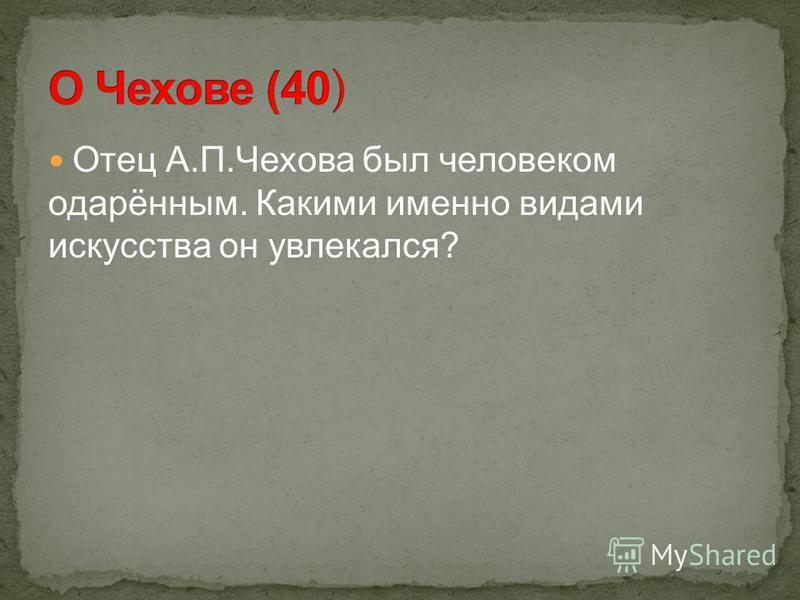 Отец А.П.Чехова был человеком одарённым. Какими именно видами искусства он увлекался?