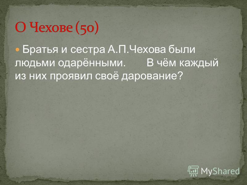 Братья и сестра А.П.Чехова были людьми одарёнными. В чём каждый из них проявил своё дарование?