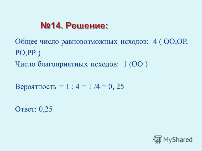 Общее число равновозможных исходов : 4 ( ОО, ОР, РО, РР ) Число благоприятных исходов : 1 ( ОО ) Вероятность = 1 : 4 = 1 /4 = 0, 25 Ответ : 0,25