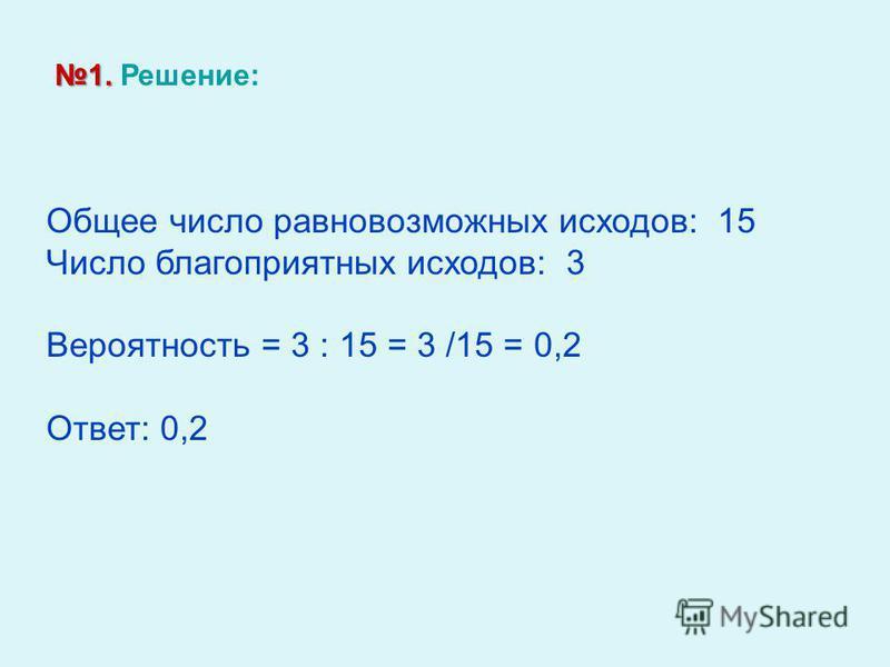 1. 1. Решение: Общее число равновозможных исходов: 15 Число благоприятных исходов: 3 Вероятность = 3 : 15 = 3 /15 = 0,2 Ответ: 0,2