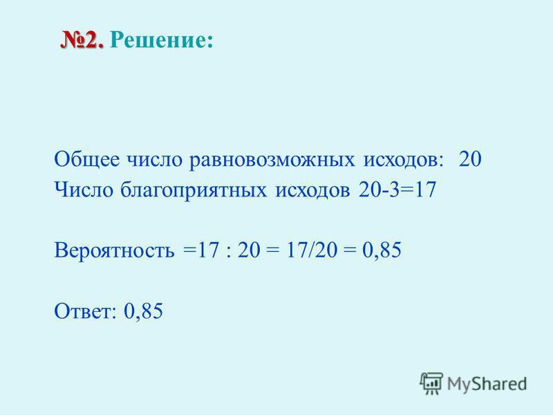 2. 2. Решение : Общее число равновозможных исходов : 20 Число благоприятных исходов 20-3=17 Вероятность =17 : 20 = 17/20 = 0,85 Ответ : 0,85
