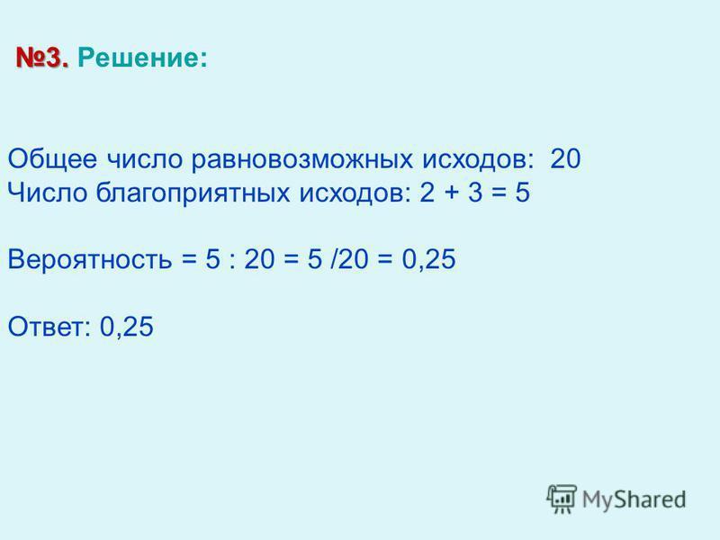 3. 3. Решение: Общее число равновозможных исходов: 20 Число благоприятных исходов: 2 + 3 = 5 Вероятность = 5 : 20 = 5 /20 = 0,25 Ответ: 0,25
