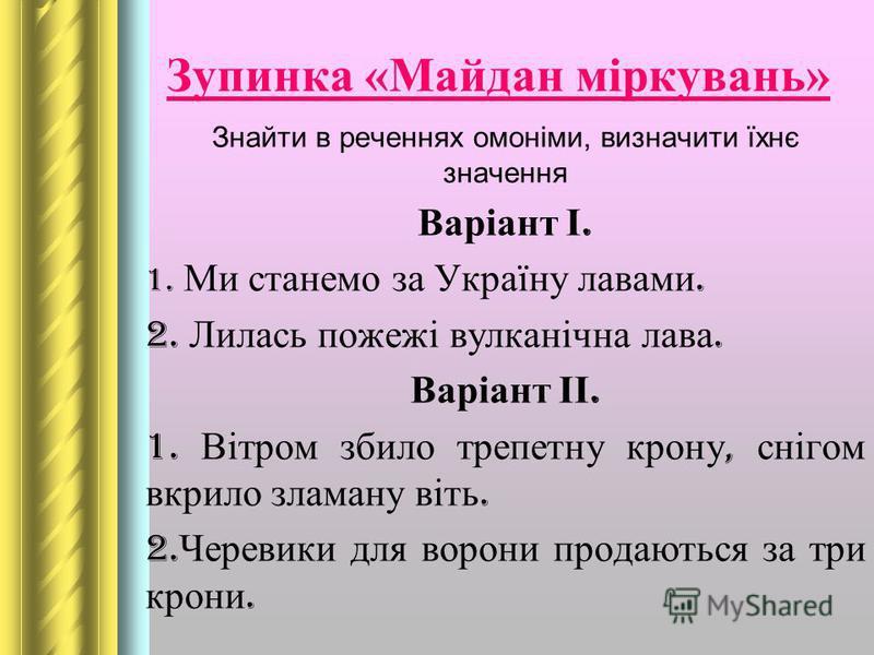 Зупинка «Майдан міркувань» Знайти в реченнях омоніми, визначити їхнє значення Варіант І. 1. Ми станемо за Україну лавами. 2. Лилась пожежі вулканічна лава. Варіант ІІ. 1. Вітром збило трепетну крону, снігом вкрило зламану віть. 2. Черевики для ворони