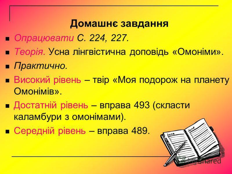 Домашнє завдання Опрацювати С. 224, 227. Теорія. Усна лінгвістична доповідь «Омоніми». Практично. Високий рівень – твір «Моя подорож на планету Омонімів». Достатній рівень – вправа 493 (скласти каламбури з омонімами). Середній рівень – вправа 489.