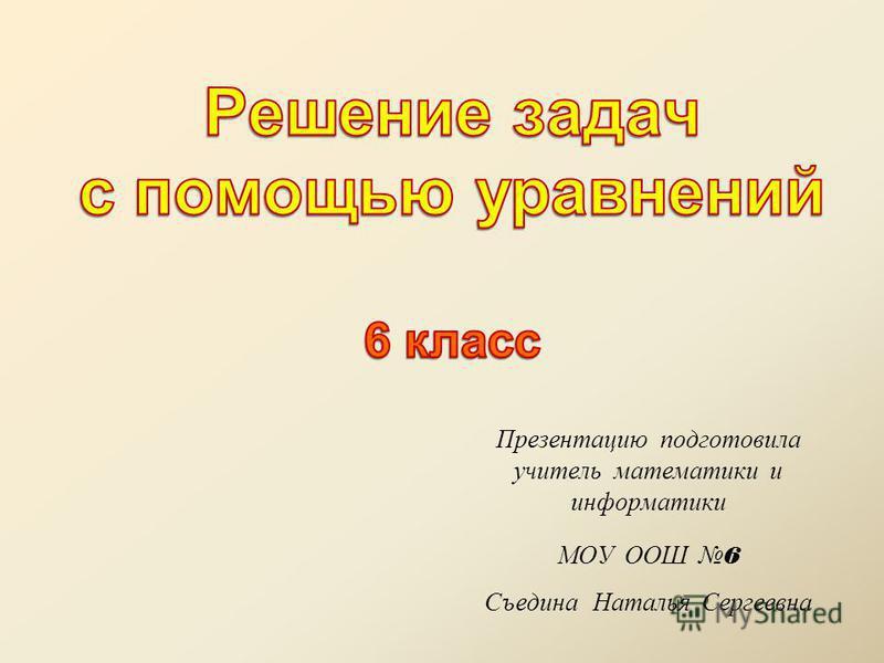 Презентацию подготовила учитель математики и информатики МОУ ООШ 6 Съедина Наталья Сергеевна