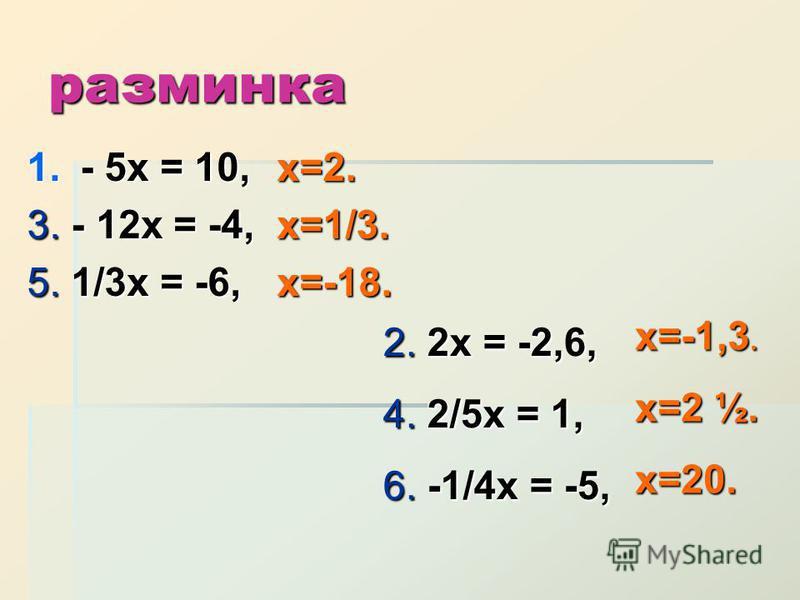 разминка 1.- 5 х = 10, 3. - 12 х = -4, 5. 1/3 х = -6, х=2.х=1/3.х=-18. 2. 2 х = -2,6, 4. 2/5 х = 1, 6. -1/4 х = -5, х=-1,3. х=2 ½. х=20.