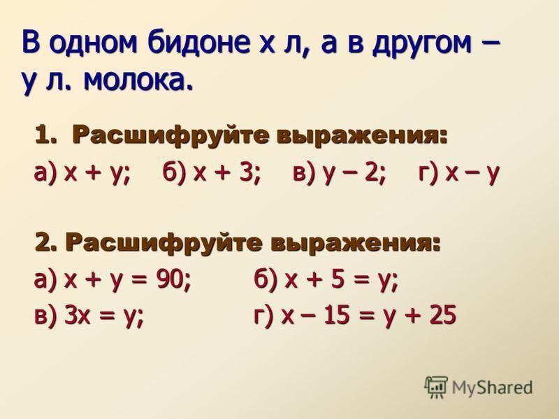 В одном бидоне х л, а в другом – у л. молока. 1. Расшифруйте выражения: а) х + у; б) х + 3; в) у – 2; г) х – у 2. Расшифруйте выражения: а) х + у = 90; б) х + 5 = у; в) 3 х = у; г) х – 15 = у + 25