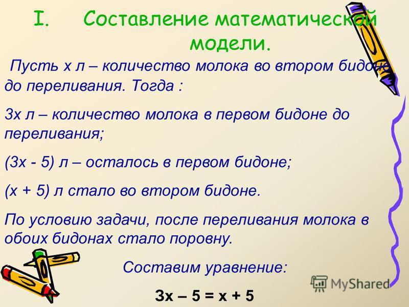 I.Составление математической модели. Пусть х л – количество молока во втором бидоне до переливания. Тогда : 3 х л – количество молока в первом бидоне до переливания; (3 х - 5) л – осталось в первом бидоне; (х + 5) л стало во втором бидоне. По условию