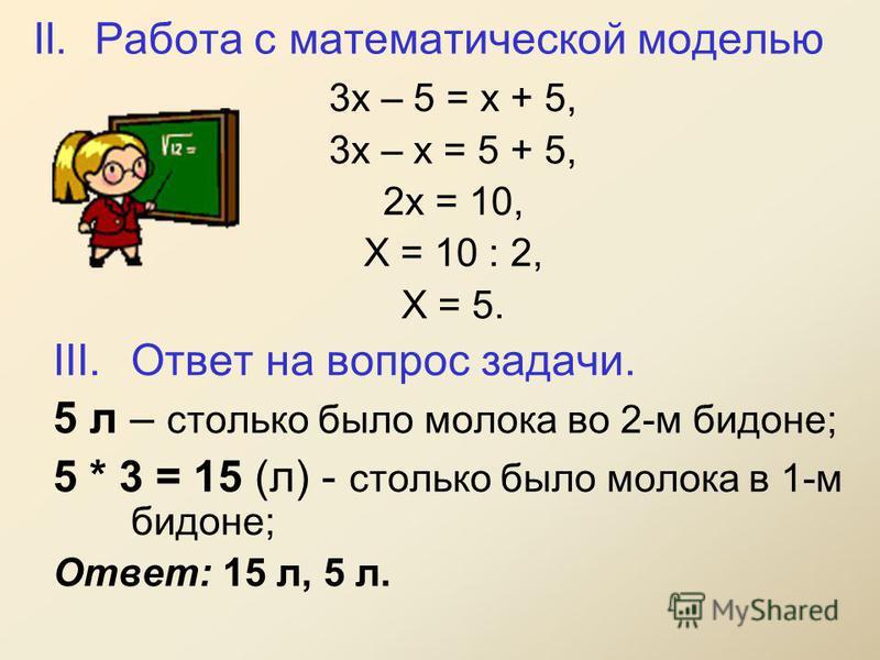 II. Работа с математической моделью 3 х – 5 = х + 5, 3 х – х = 5 + 5, 2 х = 10, Х = 10 : 2, Х = 5. III.Ответ на вопрос задачи. 5 л – столько было молока во 2-м бидоне; 5 * 3 = 15 (л) - столько было молока в 1-м бидоне; Ответ: 15 л, 5 л.
