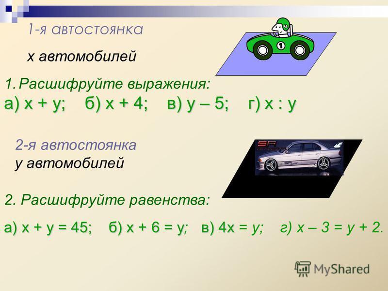 1-я автостоянка х автомобилей 1. Расшифруйте выражения: а) х + у; б) х + 4; в) у – 5; г) х : у 2-я автостоянка у автомобилей 2. Расшифруйте равенства: а) х + у = 45; б) х + 6 = ув) 4 х а) х + у = 45; б) х + 6 = у; в) 4 х = у; г) х – 3 = у + 2.